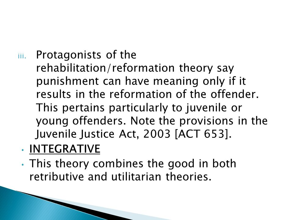 Protagonists of the rehabilitation/reformation theory say punishment can have meaning only if it results in the reformation of the offender. This pertains particularly to juvenile or young offenders. Note the provisions in the Juvenile Justice Act, 2003 [ACT 653].